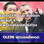 OLE98 ฟุตบอลอัพเดต EP3. เลสเตอร์ FA Cup สมัยแรก, ลิเวอร์พูลใกล้ที่ 4?, แมนยูฯคาบ้าน 2 นัดติด